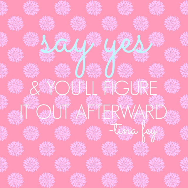 """Say Yes & You'll Figure It Out Later"" - Tina Fey"
