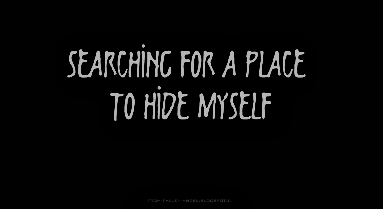 Searching for a place to hide myself