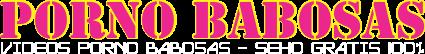 PORNO BABOSAS - SEXO GRATIS 100%