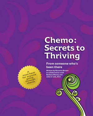 Chemo: Secrets to Thriving: From someone who's been there. Roxanne Brown, Barbara Mastej and John S. Link M.D.