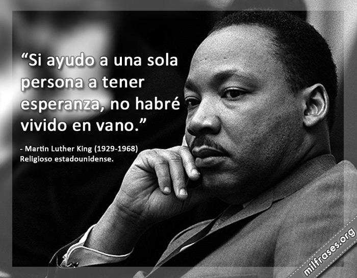 Si ayudo a una sola persona a tener esperanza, no habré vivido en vano. Martin Luther King frases (1929-1968) Religioso estadounidense.