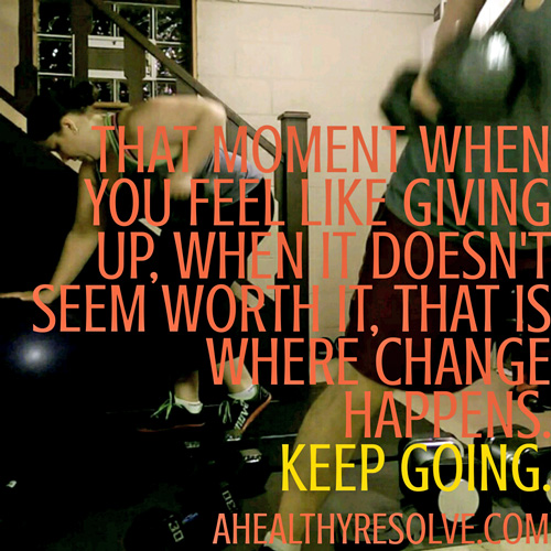 That moment when you feel like giving up, when it doesn't seem worth it, that is where change is happening. Keep going. - www.ahealthyresolve.com