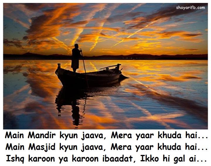 Lovely Ishq shayari Main Mandir kyun jaava, Mera yaar khuda hai... Main Masjid kyun jaava, Mera yaar khuda hai... Ishq karoon ya karoon ibaadat, Ikko hi gal ai...