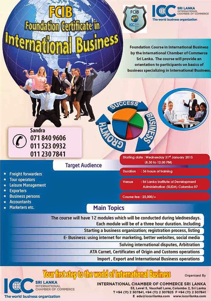 FCIB is the Foundation Certificate in International Business [FCIB] which provides the student with a basic knowledge on International Business within a short span of three months. Ideal for students waiting for their O/L . A/L results.      At the end of three months an examination will be held and the best student will get a medal from the Chairman ICC Sri Lanka Chapter. All the students has the required marks can get an Ordinary Pass, Credit or Distinction.