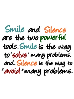 Smile and silence are the two powerful tools. smile is the way to solve  many problems, and Silence is the way to 'avoid' many problems.