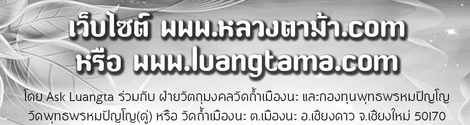 luangtama.com หรือ หลวงตาม้า.com โดยฝ่ายวัตถุมงคลวัดถ้ำเมืองนะ และกองทุนพุทธพรหมปัญโญ