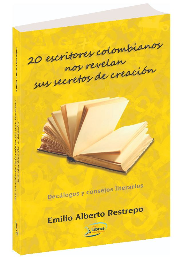 20 ESCRITORES COLOMBIANOS NOS REVELAN SUS SECRETOS DE CREACIÓN Recopilador: Emilio Alberto Restrepo
