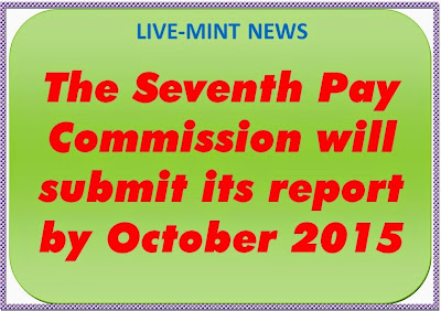 The Seventh Pay Commission will submit its report by October 2015
