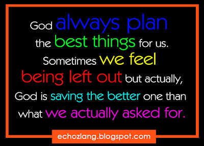 Sometimes we feel being left out but actually,  God is saving the better one than what we actually asked for.