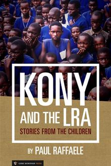 Kony and the LRA: Stories from the Children, by Paul Raffaele [Kindle Edition]