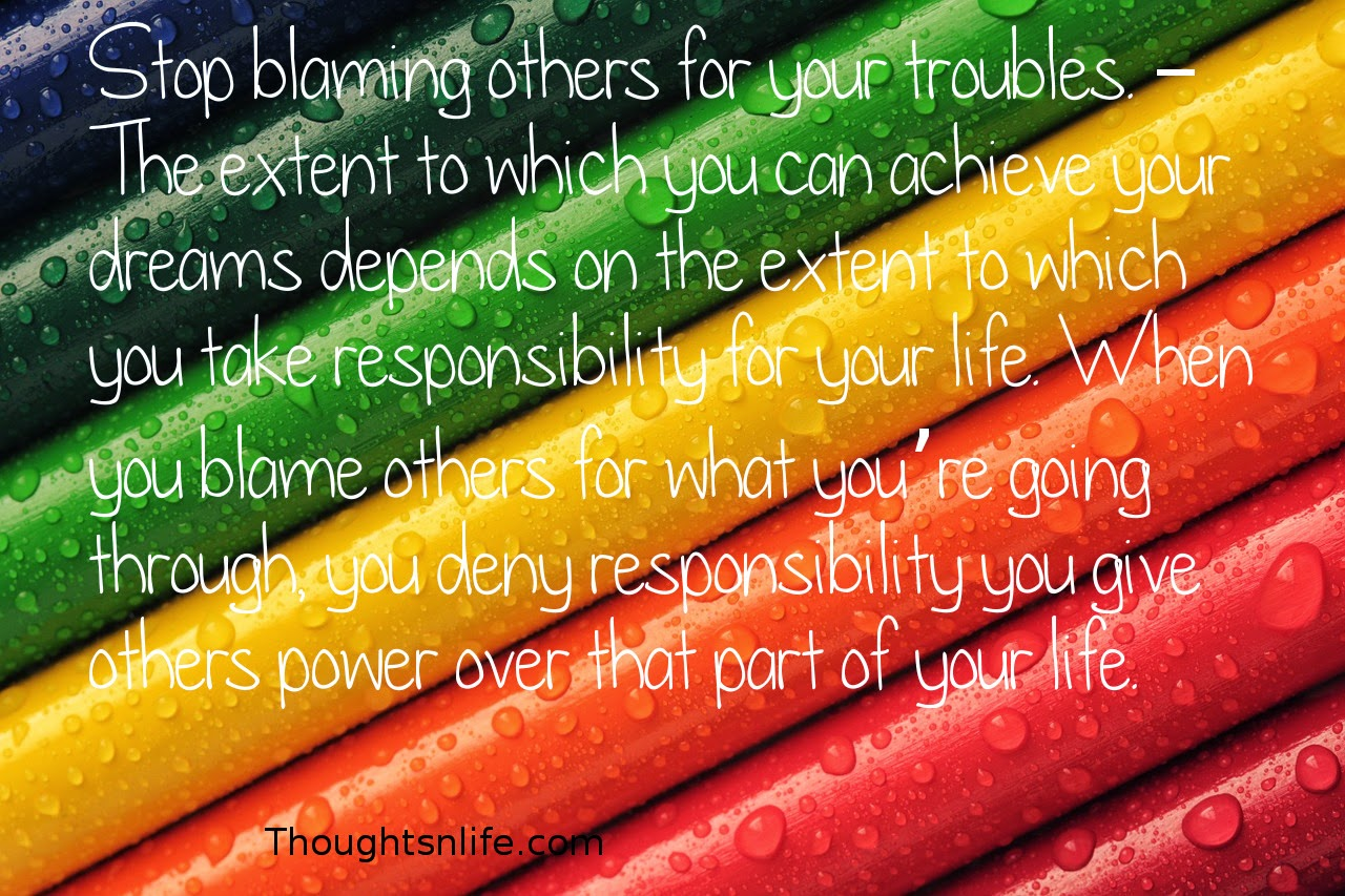 Thoughtsnlife.com: Stop blaming others for your troubles. – The extent to which you can achieve your dreams depends on the extent to which you take responsibility for your life. When you blame others for what you're going through, you deny responsibility – you give others power over that part of your life.