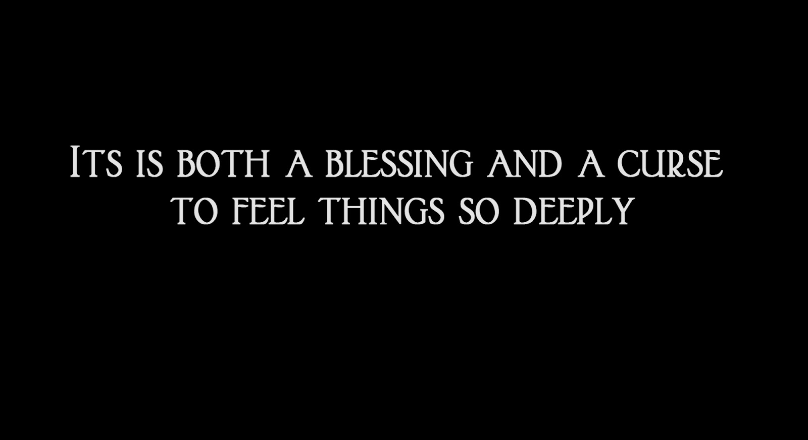 Its is both a blessing and a curse to feel things so deeply