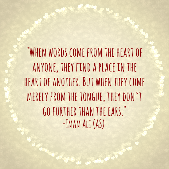 WHEN WORDS COME FROM THE HEART OF ANYONE, THEY FIND A PLACE IN THE HEART OF ANOTHER. BUT WHEN THEY COME MERELY FROM THE TONGUE, THEY DON'T GO FURTHER THAN THE EARS.