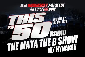 "THISIS50RADIO ""THE MAYA THE B SHOW"" W/ MAYA THE B, HYNAKEN & DJ BIG JEFF WEDNESDAYS 7-9 PM EST"