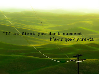 """If at first you don't succeed, blame your parents."""
