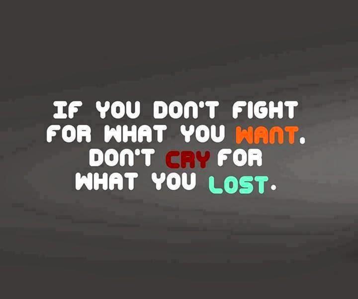 """""""Eğer istediklerin için mücadele etmiyorsan kaybettiklerin için ağlamayacaksın."""""""