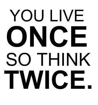 You Live Once So Think Twice.