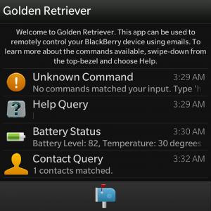 """Cuando se trata de aplicaciones de utilidad en mi BlackBerry Tiendo a ser crítico y exigente. Sin embargo, hay momentos en donde entra en juego algo único a lo largo de donde tengo que echar un vistazo. En este caso el """"Built for BlackBerry 'aplicación en cuestión es Golden Retriever para BlackBerry 10 . ¿Qué hace que este se destacan entre la multitud es que realmente si ofrece capacidades excepcionales a la plataforma. Esta aplicación le permite controlar de forma remota un dispositivo BlackBerry a través de comandos enviados por correo electrónico. Ahora bien, como el desarrollador explica esto viene"""