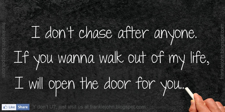 ... . If you wanna walk out of my life, I will open the door for you