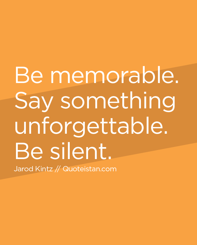 Be memorable. Say something unforgettable. Be silent.