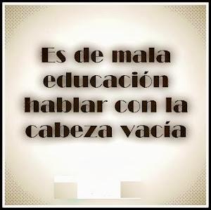 ES DE MALA EDUCACIÓN HABLAR SIENDO IGNORANTE