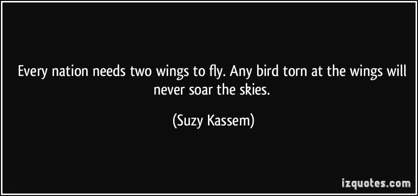 every nation needs two wings to fly. Any bird torn at the wings will never soar the skies. Suzy Kassem
