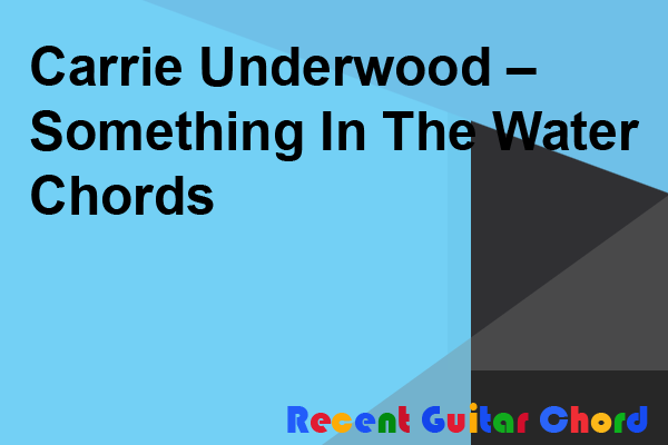 Carrie Underwood – Something In The Water Chords