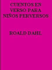 CUENTOS EN VERSO PARA NIÑOS PERVERSOS---ROALD  DAHL