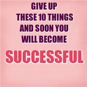 10 Things You Must Leave To Move Forward And Get Success