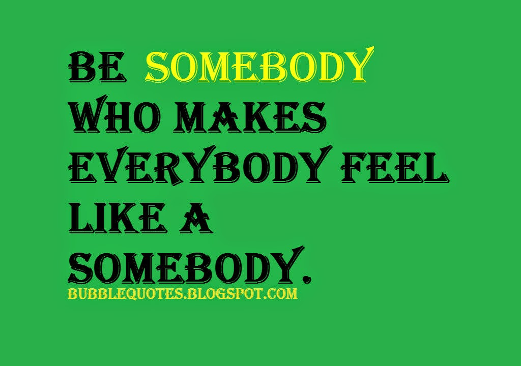 """Be Somebody who makes Everybody feel like a Somebody."" Image quote"
