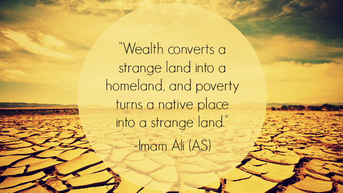 Wealth converts a strange land into a homeland, and poverty turns a native place into a strange land.