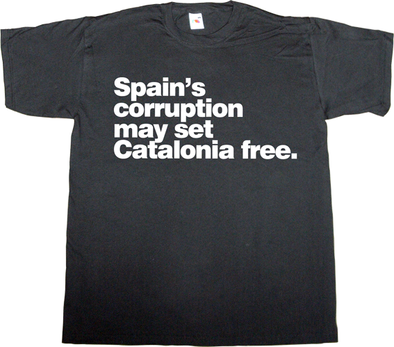 brand spain spain is different corruption useless spanish justice useless spanish politics useless kingdoms mafia catalonia freedom independence referendum 9n t-shirt ephemeral-t-shirts