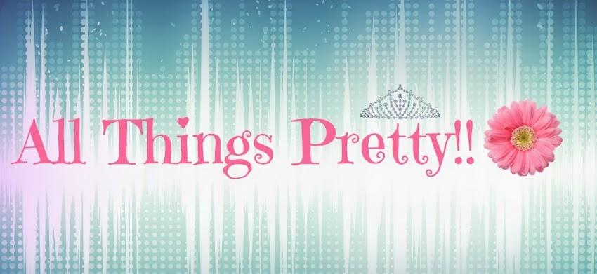 All Things Pretty!!