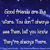 Good friends are like the stars. You don't always see them, but you know they're always there.