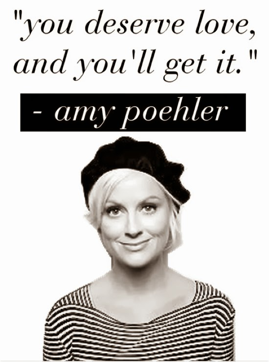 """You deserve love, and you'll get it"" - Amy Poehler"