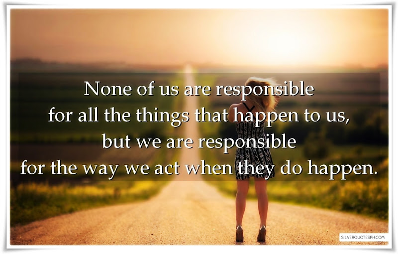 None Of Us Are Responsible For All The Things That Happen To Us