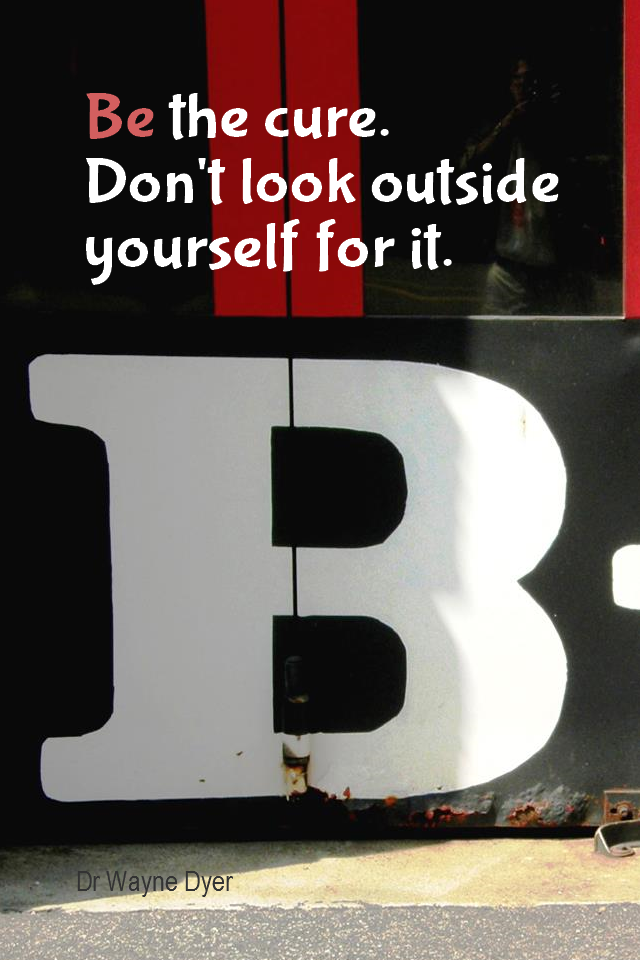 visual quote - image quotation for RESPONSIBILITY - Be the cure. Don't look outside yourself for it. - Dr Wayne Dyer