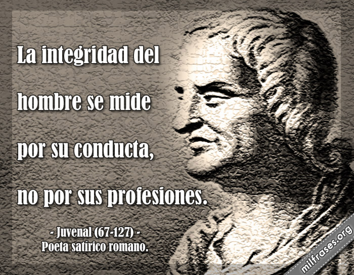 La integridad del hombre se mide por su conducta, no por sus profesiones. frases de Juvenal (67-127) Poeta satírico romano.