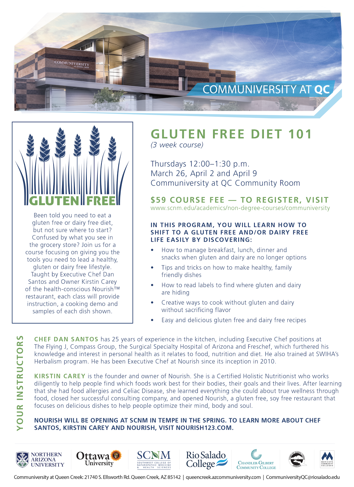 Join the Communiversity at Queen Creek and the Southwest College of Naturopathic Medicine (SCNM) for a 3-week natural health and wellness course in Gluten Free Diet 101, beginning Thursday, March 26, 12 -1 p.m., at the Communiversity at Queen Creek.   REGISTER NOW!  In this program, you will learn how to shift to a gluten free and/or dairy free life easily by discovering: 1. How to manage breakfast, lunch, dinner and snacks when gluten and dairy are no longer options. 2. Tips and tricks on how to make healthy, family friendly dishes. 3. How to read labels to find where gluten and dairy are hiding. 4. Creative ways to cook without gluten and dairy without sacrificing flavor. 5. Easy and delicious gluten free and dairy free recipes.  Meet Your Instructors: CHEF DAN SANTOS has 25 years of experience in the kitchen, including Executive Chef positions at The Flying J, Compass Group, the Surgical Specialty Hospital of Arizona and Freschef, which furthered his knowledge and interest in personal health as it relates to food, nutrition and diet. He also trained at SWIHA's Herbalism program. He has been Executive Chef at Nourish since its inception in 2010.    KIRSTIN CAREY is the founder and owner of Nourish. She is a Certified Holistic Nutritionist who works diligently to help people find which foods work best for their bodies, their goals and their lives.  After learning that she had food allergies and Celiac Disease, she learned everything she could about true wellness through food, closed her successful consulting company, and opened Nourish, a gluten free, soy free restaurant that focuses on delicious dishes to help people optimize their mind, body and soul.  Nourish will be opening at the SCNM in Tempe in the spring. To learn more about Chef Santos, Kristin Carey and Nourish, please visit Nourish123.com.