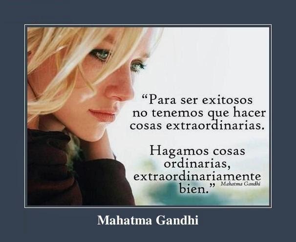 Mahatma Gandhi Para ser exitosos no tenemos que hacer cosas extraordinarias