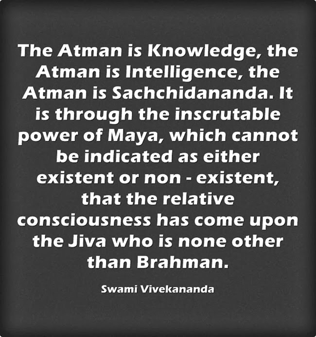 """The Atman is Knowledge, the Atman is Intelligence, the Atman is Sachchidananda. It is through the inscrutable power of Maya, which cannot be indicated as either existent or non - existent, that the relative consciousness has come upon the Jiva who is none other than Brahman."""