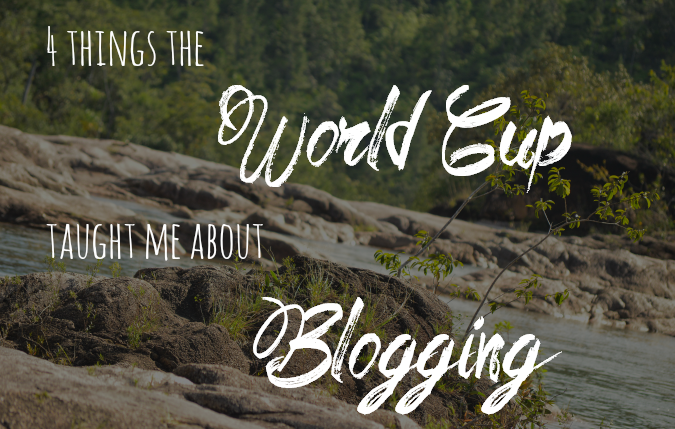 Blogging Tips: 4 Things The World Cup Taught Me About Blogging