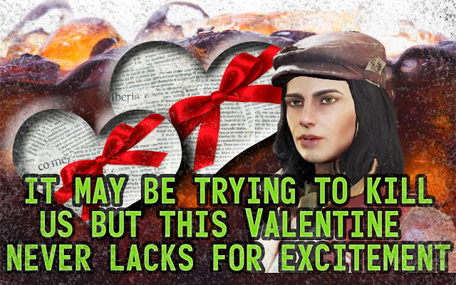 It may be trying to kill us but this valentine never lacks for excitement