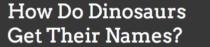 http://wonderopolis.org/wonder/how-do-dinosaurs-get-their-names/