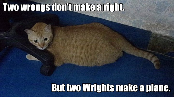 Two wrongs don't make a right. But two Wrights make a plane.