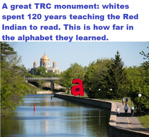 A great TRC monument whites spent 120 years teaching the Red Indian to read this is how far in the alphabet they learned