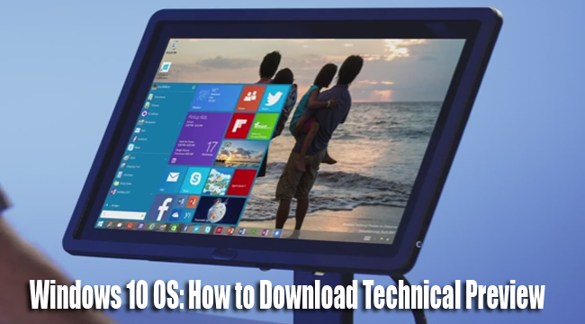 Meet the Windows 10 OS as The Best Windows Ever and Be Part of Technical Preview, Download Now!