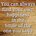 You can always find your own happiness in the Smile of the one you Love