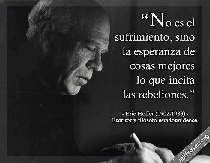No es el sufrimiento, sino la esperanza de cosas mejores lo que incita las rebeliones. frases de Eric Hoffer (1902-1983) Escritor y filósofo estadounidense.