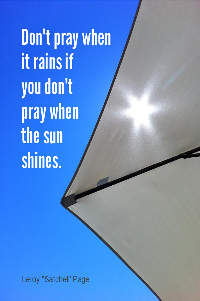 visual quote - image quotation for GRATITUDE - Don't pray when it rains if you don't pray when the sun shines. - Leroy